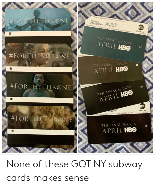metrocard: Subject to applicable tariffs and conditions of use.  ORHETHRONE  EXPIRES  2961796640 27061043  For MetroCard Customer Service, call 511 or go to eFIX at mta.info  05/31/20  MTA  MetroCard  M1391  THE FINAL SEASON  APRIL HBO  #FORTHE RONE  For MetroCaru  THE FINAL SEASON  APRIL HBO  FORTHETHRONE  For MetroCard Custome  THE FINAL SEASON  APRIL HBO  MTA  MetroCard  M1391  OGI043  eoCard Customer Service, call 511 or go to eFIX at mta.info  #FORTHETHRONE  THE FINAL SEASON  APRIL HBO None of these GOT NY subway cards makes sense