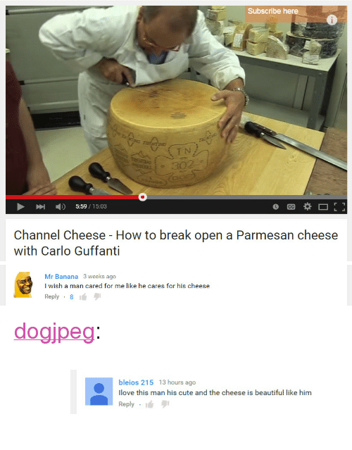 """Carlo: Subscribe here  UETN  5:59/15:03  Channel Cheese - How to break open a Parmesan cheese  with Carlo Guffanti   Mr Banana 3 weeks ago  I wish a man cared for me like he cares for his cheese  Reply-8 <p><a href=""""http://dogjpeg.tumblr.com/post/121891144768"""" class=""""tumblr_blog"""">dogjpeg</a>:</p>  <blockquote><figure data-orig-width=""""824"""" data-orig-height=""""96"""" class=""""tmblr-full""""><img src=""""https://78.media.tumblr.com/cc658030d7053655e92a4bf287006a52/tumblr_inline_nq6a0hyOgt1ryyjv7_540.jpg"""" alt=""""image"""" data-orig-width=""""824"""" data-orig-height=""""96""""/></figure></blockquote>"""