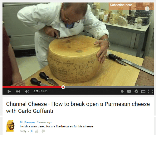 Carlo: Subscribe here  UETN  5:59/15:03  Channel Cheese - How to break open a Parmesan cheese  with Carlo Guffanti   Mr Banana 3 weeks ago  I wish a man cared for me like he cares for his cheese  Reply-8
