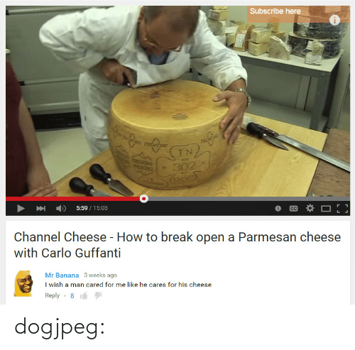 Subscribe: Subscribe here  UETN  5:59/15:03  Channel Cheese - How to break open a Parmesan cheese  with Carlo Guffanti   Mr Banana 3 weeks ago  I wish a man cared for me like he cares for his cheese  Reply-8 dogjpeg: