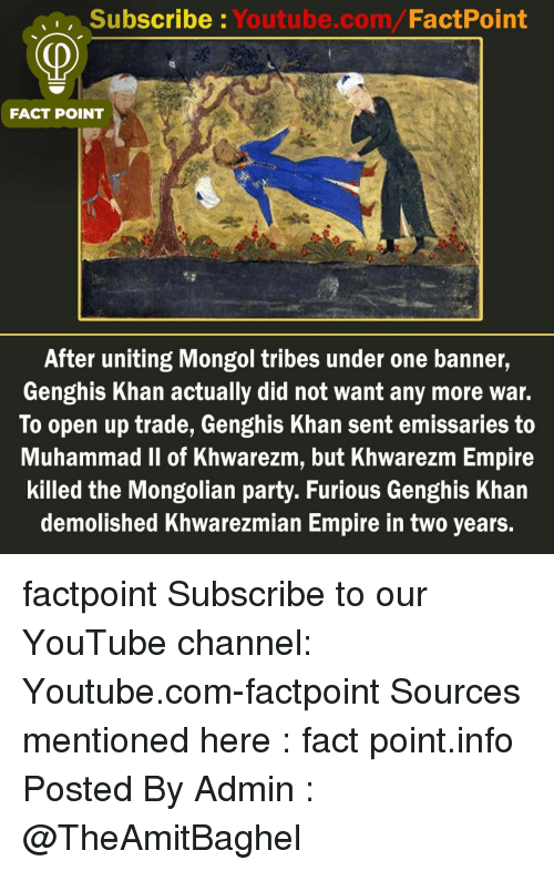Empire, Memes, and Party: Subscribe: Youtube.com/FactPoint  FACT POINT  After uniting Mongol tribes under one banner,  Genghis Khan actually did not want any more war.  To open up trade, Genghis Khan sent emissaries to  Muhammad Il of Khwarezm, but Khwarezm Empire  killed the Mongolian party. Furious Genghis Khan  demolished Khwarezmian Empire in two years. factpoint Subscribe to our YouTube channel: Youtube.com-factpoint Sources mentioned here : fact point.info Posted By Admin : @TheAmitBaghel
