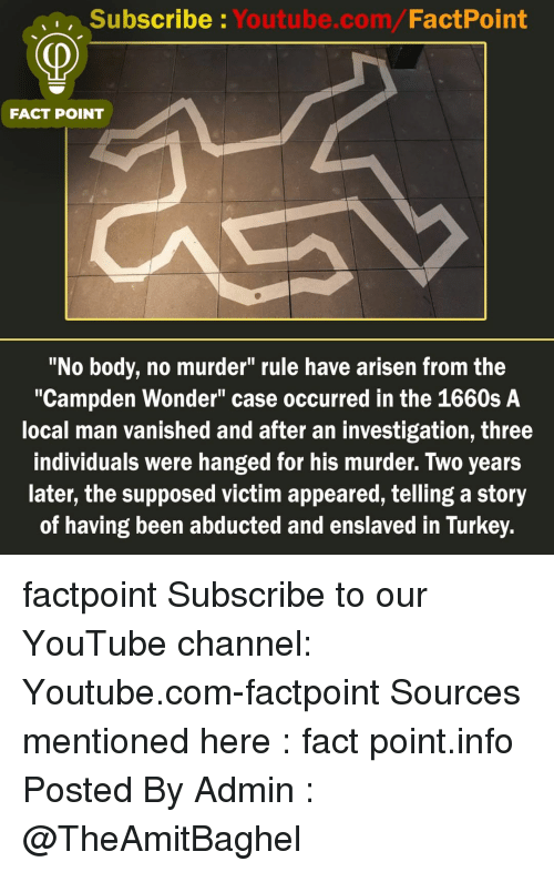 """Memes, youtube.com, and Turkey: Subscribe Youtube.com/FactPoint  FACT POINT  """"No body, no murder"""" rule have arisen from the  """"Campden Wonder"""" case occurred in the 1660s A  local man vanished and after an investigation, three  individuals were hanged for his murder. Two years  later, the supposed victim appeared, telling a story  of having been abducted and enslaved in Turkey. factpoint Subscribe to our YouTube channel: Youtube.com-factpoint Sources mentioned here : fact point.info Posted By Admin : @TheAmitBaghel"""