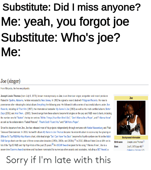 """Pop, Sorry, and Yeah: Substitute: Did I miss anyone?  Me: yeah, you forgot joe  Substitute: Who's joe?  Me:  Joe (singer)  Fron Viopedia, the hee eydapsda  Joseph Levis Thomas (ton July 5, 1973), knon mononyncusy as Joe, is an Amercan snger, sanganter and record producer.  Joe  Raised in Opelika, Alabama, he later reiocated to New Jersey. Ih 1992 he signed a record deal with Pchgram Records. He rose to  prominence ater relessing his detut sltum Everytting the folowing year. He falowed t with a series at successful abums under Jve  Recordk, indudng A That IAn (1997), the intematioral bestse ler My Name is Joe (2000) as wel as he mui-ceriied albums Sster  Deys (2001) and And Then. (2003). Several songs from these altuns became ht singles on the pop and RRB Ecord charts, inclucing  the rumber-one hit """"Sutr"""", the top en entres """"A the Things (Your Man Wen' Do"""", """"Dont Wanra Be a Playe"""", ard 1 Wanra Know""""  as well as his colatoratiors Faded Ficures"""", Thark Ged I Found You"""" and """"Sil Not a Payer"""".  Sirce his departure from ive, Joe has released most: of his projects independenty through vertures with Kedar Nassenturg and Paid  Takestver Ertertainnent Ih 2016 tis twelh abum ky Pane is ke Thonas became tis eieserth altum o socre a top fue placing on  ANozard's Top REBHi-Hap Albums chart, while lead singe """"Sol Can Have You Back""""tecare his fourth number-one hit on the Adut  ASB Sorgs chart over the span of three consecutive decades (1990s, 2000s snd 20103). In 2010, Abcad isted Je at 48th on its  list of the Tap 50 RRB and Hip Hop Arists of the past 25 years MAn ASCAP Award rec pient for his song """"I Warna Krow"""", Joe is a  seven-time Granmy Award nominee and has been nominated for numercus other awerds and accolsdes, induding a BET Award, a  Backgrourdirkorration  eah LewS Thores  Brhaте  ay5, 1973 jag: 4E  Coumua Caja US  Bom Sorry if I'm late with this"""