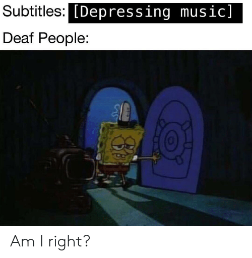 Music, Right, and People: Subtitles:C  [Depressing music]  Deaf People:  0 Am I right?