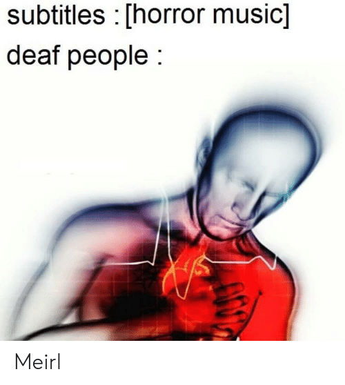 Music, MeIRL, and Horror: subtitles [horror music]  deaf people Meirl