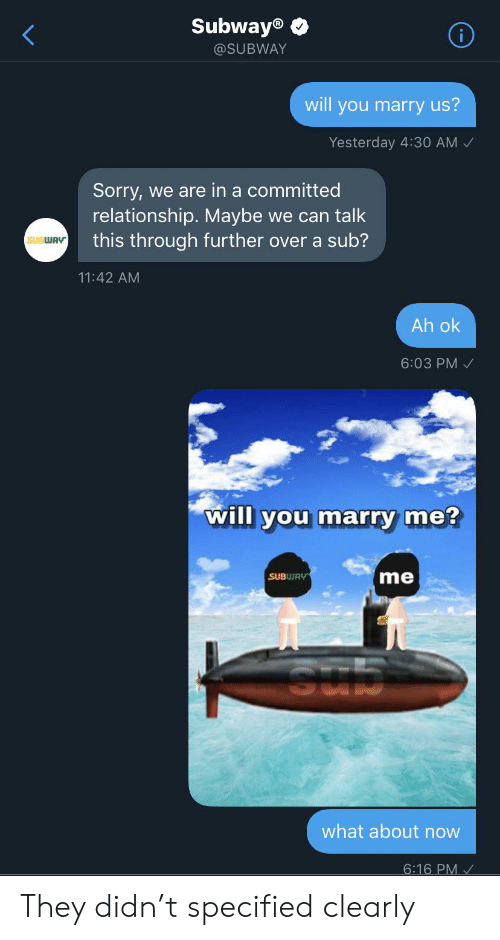 Sorry, Subway, and Marry Me: Subway®  @SUBWAY  will you marry us?  Yesterday 4:30 AM  Sorry,  relationship. Maybe we can talk  this through further over a sub?  we are in a committed  SUBWAY  11:42 AM  Ah ok  6:03 PM  will you marry me?  me  SUBWAY  SUD  what about now  6:16 PM They didn't specified clearly