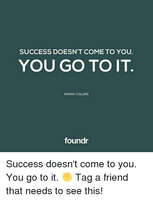 Memes, Success, and 🤖: SUCCESS DOESN'T COME TO YOU.  YOU GO TO IT  MARVA COLLINS  foundr Success doesn't come to you. You go to it. ✊ Tag a friend that needs to see this!