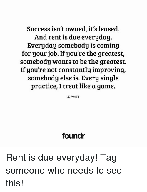 Memes, Game, and Jj Watt: Success isn't owned, it's leased.  And rent is due everyday.  Everyday somebody is coming  for your job. If you're the greatest,  somebody wants to be the greatest.  If you're not constantly improving,  somebody else is. Every single  practice, I treat like a game.  JJ WATT  foundr Rent is due everyday! Tag someone who needs to see this!