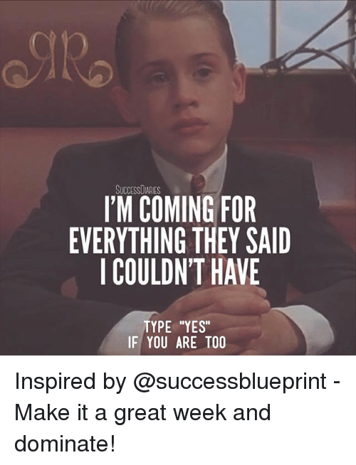 """Memes, 🤖, and Yes: SUCCESSDIARIES  I'M COMING FOR  EVERYTHING THEY SAID  I COULDN'T HAVE  TYPE """"YES""""  IF YOU ARE TOO Inspired by @successblueprint - Make it a great week and dominate!"""