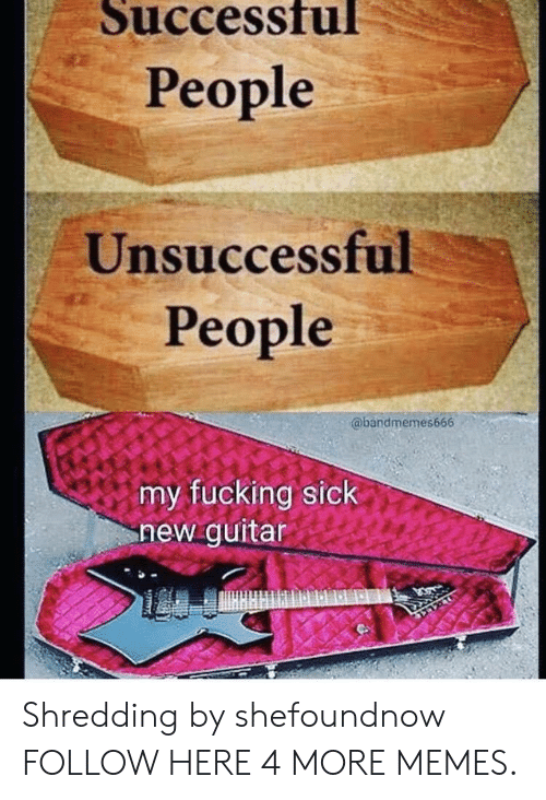 Dank, Fucking, and Memes: Successfu  People  Unsuccessful  People  @bandmemes666  my fucking sick  new guitar Shredding by shefoundnow FOLLOW HERE 4 MORE MEMES.