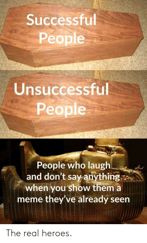 the real heroes: Successful  People  Unsuccessful  People  People who laugh  and don't say anything  when you show them a  meme they've already seen The real heroes.
