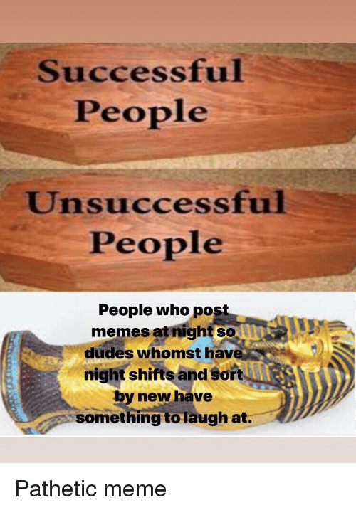 Meme, Memes, and Who: Successful  People  Unsuccessful  People  People who pos  memes at night so  dudes whomst hav  night shifts and sort  by new have  something to laugh at. Pathetic meme