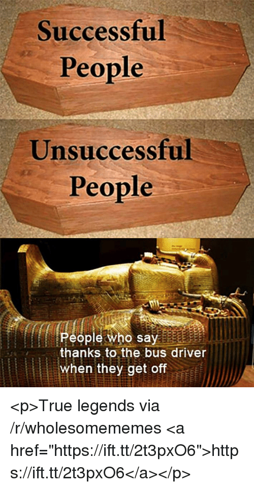 """True, Legends, and Who: Successful  People  Unsuccessful  People  People who say  thanks to the bus driver  when they get off <p>True legends via /r/wholesomememes <a href=""""https://ift.tt/2t3pxO6"""">https://ift.tt/2t3pxO6</a></p>"""