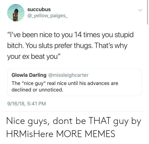 """thugs: Succubus  @_yellowpaiges_  """"'ve been nice to you 14 times you stupid  bitch. You sluts prefer thugs. That's why  your ex beat you""""  Glowla Darling @missleighcarter  The """"nice guy"""" real nice until his advances are  declined or unnoticed  9/16/18, 5:41 PM Nice guys, dont be THAT guy by HRMisHere MORE MEMES"""