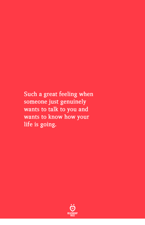 Life, How, and You: Such a great feeling when  someone just genuinely  wants to talk to you and  wants to know how your  life is going.