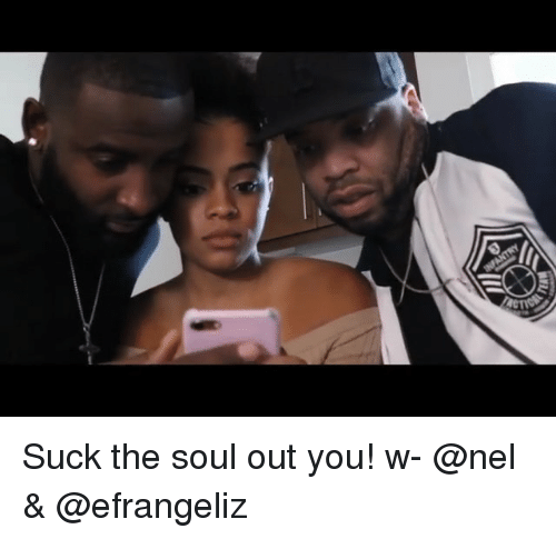 Memes, 🤖, and Soul: Suck the soul out you! w- @nel & @efrangeliz