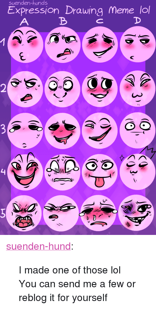 """Meme Lol: suenden-hunds  Expression Drawing Meme lol  4 <p><a href=""""http://suenden-hund.tumblr.com/post/162056478904/i-made-one-of-those-lol-you-can-send-me-a-few-or"""" class=""""tumblr_blog"""" target=""""_blank"""">suenden-hund</a>:</p>  <blockquote><p style="""""""">I made one of those lol</p><p>You can send me a few or reblog it for yourself</p></blockquote>"""