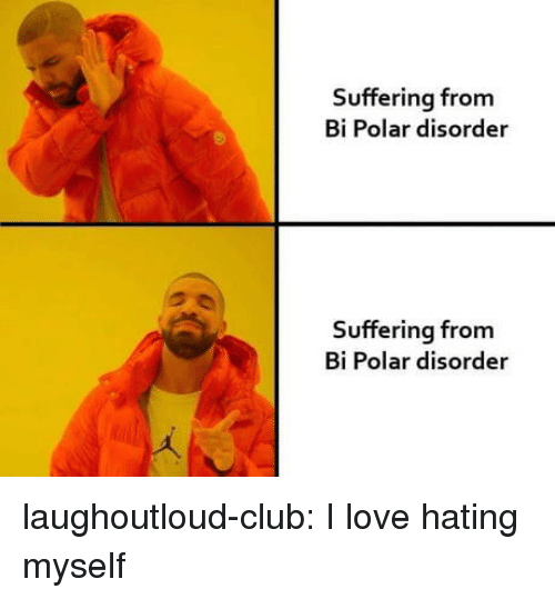 Club, Love, and Tumblr: Suffering from  Bi Polar disorder  Suffering from  Bi Polar disorder laughoutloud-club:  I love hating myself