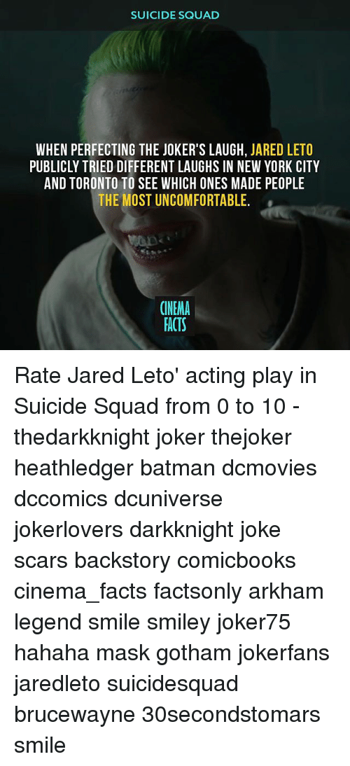 Jared Leto: SUICIDE SQUAD  WHEN PERFECTING THE JOKER'S LAUGH, JARED LETO  PUBLICLY TRIED DIFFERENT LAUGHS IN NEW YORK CITY  AND TORONTO TO SEE WHICH ONES MADE PEOPLE  THE MOST UNCOMFORTABLE.  CINEMA  FACTS Rate Jared Leto' acting play in Suicide Squad from 0 to 10 - thedarkknight joker thejoker heathledger batman dcmovies dccomics dcuniverse jokerlovers darkknight joke scars backstory comicbooks cinema_facts factsonly arkham legend smile smiley joker75 hahaha mask gotham jokerfans jaredleto suicidesquad brucewayne 30secondstomars smile