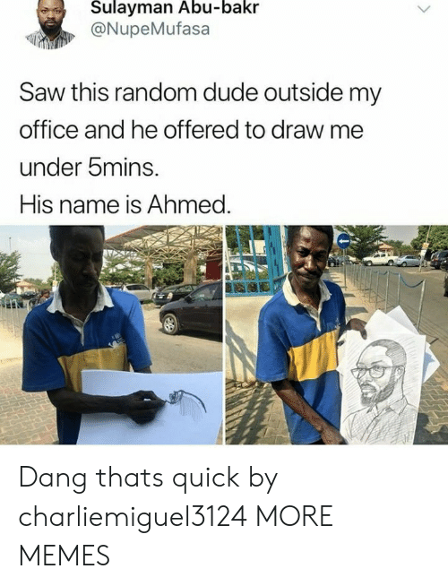 Ahmed: Sulayman Abu-bakr  @NupeMufasa  Saw this random dude outside my  office and he offered to draw me  under bmins.  His name is Ahmed. Dang thats quick by charliemiguel3124 MORE MEMES