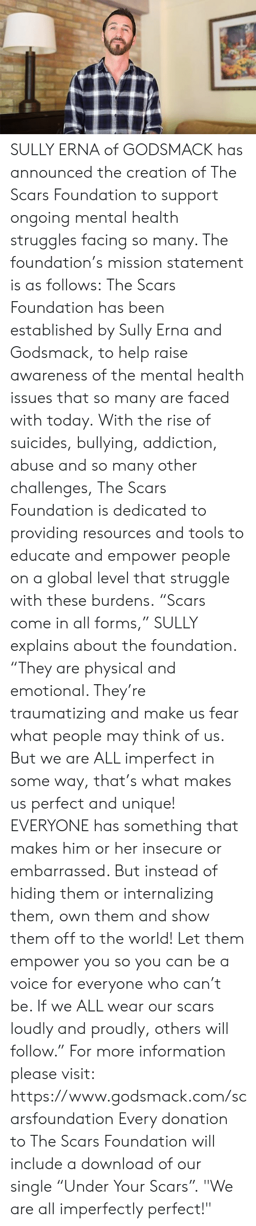 "Memes, Struggle, and Help: SULLY ERNA of GODSMACK has announced the creation of The Scars Foundation to support ongoing mental health struggles facing so many.  The foundation's mission statement is as follows:  The Scars Foundation has been established by Sully Erna and Godsmack, to help raise awareness of the mental health issues that so many are faced with today.  With the rise of suicides, bullying, addiction, abuse and so many other challenges, The Scars Foundation is dedicated to providing resources and tools to educate and empower people on a global level that struggle with these burdens.  ""Scars come in all forms,"" SULLY explains about the foundation.  ""They are physical and emotional. They're traumatizing and make us fear what people may think of us. But we are ALL imperfect in some way, that's what makes us perfect and unique!  EVERYONE has something that makes him or her insecure or embarrassed. But instead of hiding them or internalizing them, own them and show them off to the world!  Let them empower you so you can be a voice for everyone who can't be. If we ALL wear our scars loudly and proudly, others will follow.""  For more information please visit: https://www.godsmack.com/scarsfoundation  Every donation to The Scars Foundation will include a download of our single ""Under Your Scars"".  ""We are all imperfectly perfect!"""