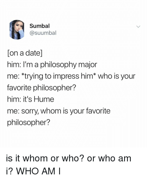 Who Am I: Sumbal  @suumbal  on a date  nim. Im a philosophy major  me: *trying to impress him* who is your  favorite philosopher?  him: it's Hume  me: sorry, whom is your favorite  philosopher? is it whom or who? or who am i? WHO AM I