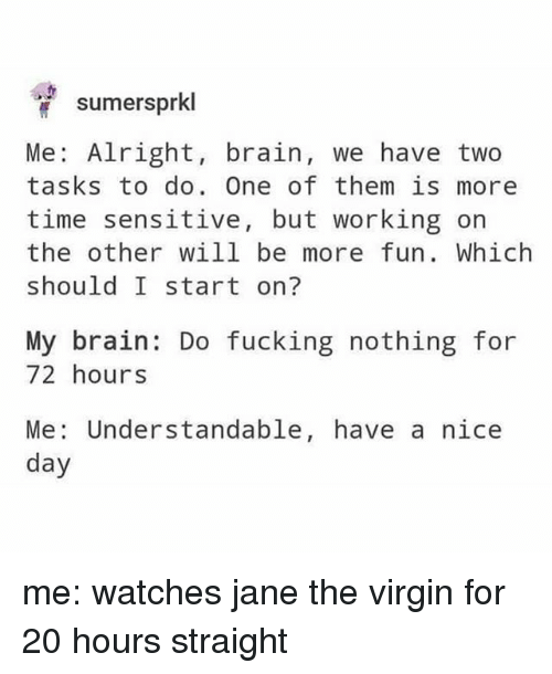 Fucking, Virgin, and Brain: sumersprkl  Me: Alright, brain, we have two  tasks to do. One of them is more  time sensitive, but working on  the other will be more fun. Which  should I start on?  My brain: Do fucking nothing for  72 hours  Understandable, have a nice  Me:  day me: watches jane the virgin for 20 hours straight
