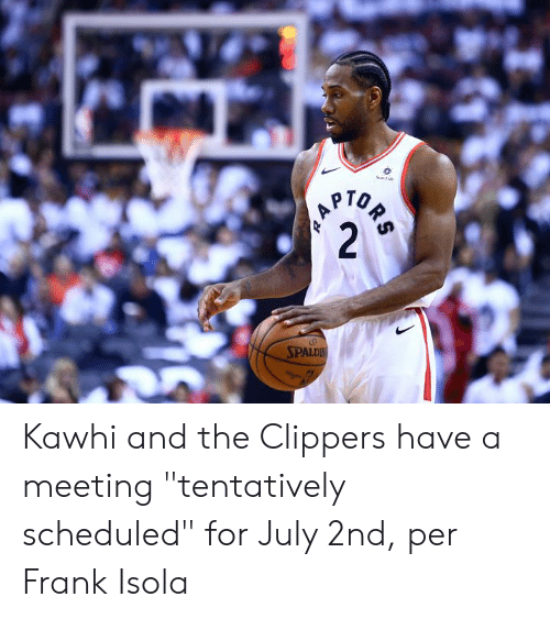 "Clippers: Sumie  PTOR  2  SPALDIN Kawhi and the Clippers have a meeting ""tentatively scheduled"" for July 2nd, per Frank Isola"