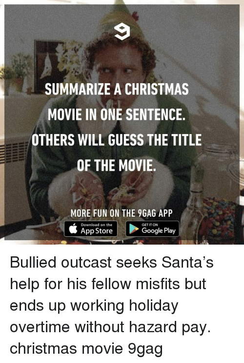 Christmas Movie: SUMMARIZE A CHRISTMAS  MOVIE IN ONE SENTENCE  OTHERS WILL GUESS THE TITLE  OF THE MOVIE  MORE FUN ON THE 9GAG APP  Download on the  GET IT ON  App Store  Google Play Bullied outcast seeks Santa's help for his fellow misfits but ends up working holiday overtime without hazard pay.⠀ christmas movie 9gag