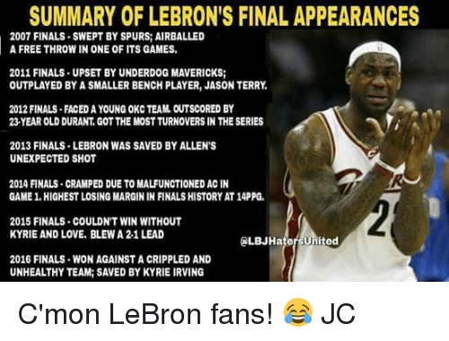 Memes, Lebron, and Spurs: SUMMARY OF LEBRON'S FINAL APPEARANCES  2007 FINALS SWEPT BY SPURS AIRBALLED  A FREE THROW IN ONE OF ITS GAMES.  2011 FINALS UPSET BY UNDERDOG MAVERICKS;  OUTPLAYED BY A SMALLER BENCH PLAYER, JASON TERRY,  2012 FINALS FACEDAYOUNG OKC TEAM OUTSCORED BY  23 YEAR OLD DURANT, GOTTHE MOSTTURNOVERS IN THE SERIES  2013 FINALS LEBRON WAS SAVED BYALLEN'S  UNEXPECTED SHOT  2014 FINALS CRAMPED DUE TO MALFUNCTIONED ACIN  GAME 1.HIGHESTLOSING MARGIN IN FINALS HISTORY AT14PPG.  2015 FINALS COULDN'T WIN WITHOUT  KYRIE AND LOVE. BLEWA 2-1 LEAD  ed  2016 FINALS WON AGAINST A CRIPPLED AND  UNHEALTHY TEAM: SAVED BYKYRIE IRVING C'mon LeBron fans! 😂  JC