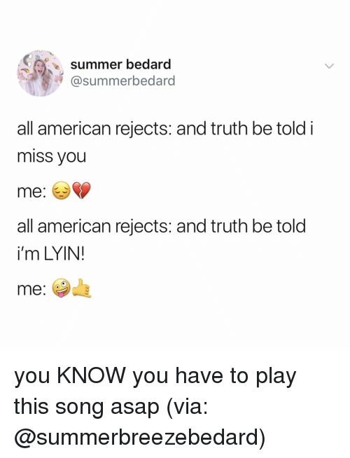 truth be told: summer bedard  @summerbedaro  all american rejects: and truth be told i  miss you  me: *>  all american rejects: and truth be told  i'm LYIN!  me: you KNOW you have to play this song asap (via: @summerbreezebedard)