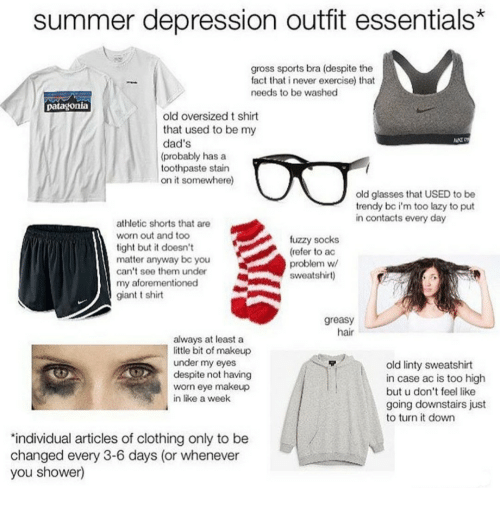 patagonia: summer depression outfit essentials*  gross sports bra (despite the  fact that i never exercise) that  needs to be washed  patagonia  old oversized t shirt  that used to be my  dad's  (probably has a  toothpaste stain  on it somewhere)  old glasses that USED to be  trendy bc i'm too lazy to put  in contacts every day  athletic shorts that are  worn out and too  tight but it doesn't  matter anyway bc you  can't see them under  my aforementioned  giant t shirt  fuzzy socks  (refer to ac  problem w  sweatshirt)  greasy  hair  always at least a  little bit of makeup  under my eyes  despite not having  worn eye makeup  in like a week  old linty sweatshirt  in case ac is too high  but u don't feel like  going downstairs just  to turn it down  'individual articles of clothing only to be  changed every 3-6 days (or whenever  you shower)