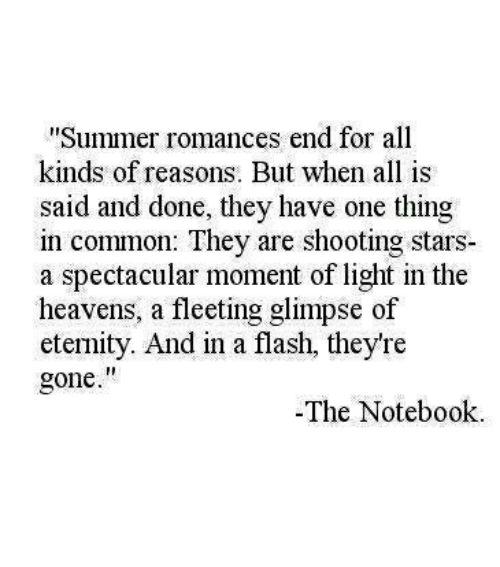 "shooting stars: Summer romances end for all  kinds of reasons. But when all is  said and done, they have one thing  in common: They are shooting stars  a spectacular moment of light in the  heavens, a fleeting glimpse of  eternity. And in a flash, they're  gone.""  -The Notebook"