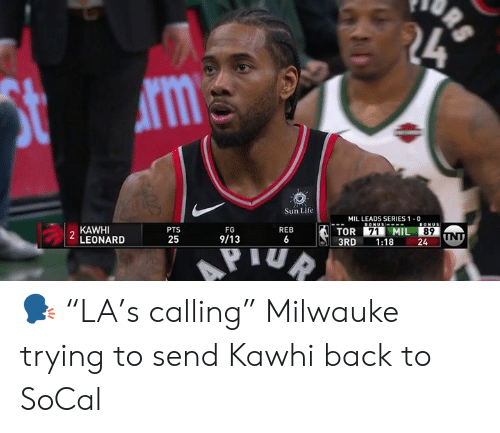 "Life, Kawhi Leonard, and Back: Sun Life  MIL LEADS SERIES 1 0  PTS  25  2 KAWHI  LEONARD  TOR I MIL  3RD 1:18 24  89  9/13 🗣 ""LA's calling""   Milwauke trying to send Kawhi back to SoCal"