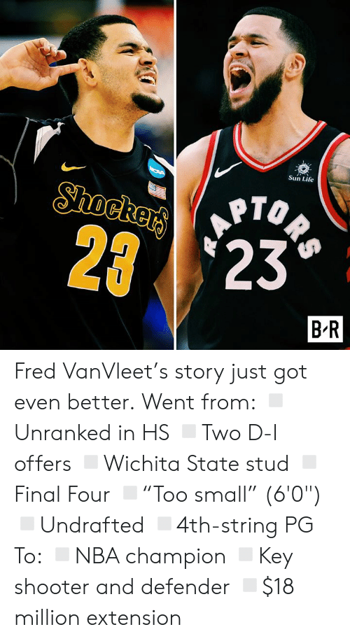 """Life, Got, and Sun: Sun Life  ORS  Shockers  2 23  B R Fred VanVleet's story just got even better.  Went from: ◽️Unranked in HS ◽️Two D-I offers ◽️Wichita State stud ◽️Final Four ◽️""""Too small"""" (6'0"""") ◽️Undrafted ◽️4th-string PG  To: ◽️NBA champion ◽️Key shooter and defender ◽️$18 million extension"""