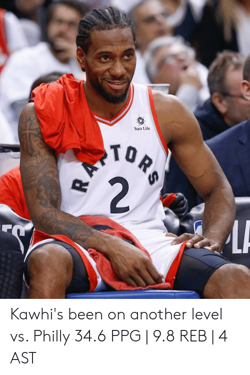 ballmemes.com: Sun Life  TO Kawhi's been on another level vs. Philly  34.6 PPG | 9.8 REB | 4 AST