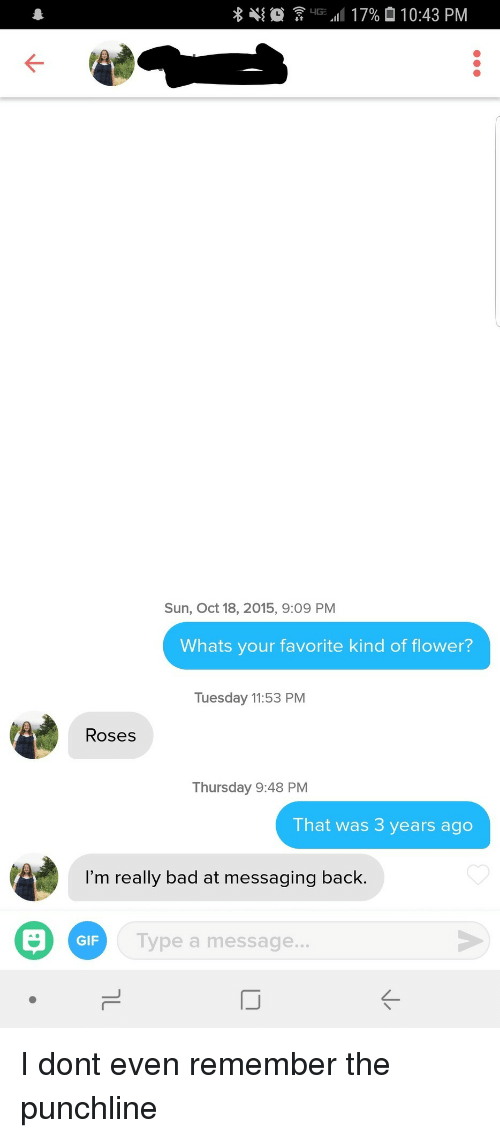 Bad, Gif, and Flower: Sun, Oct 18, 2015, 9:09 PM  Whats your favorite kind of flower?  Tuesday 11:53 PM  Roses  Thursday 9:48 PM  That was 3 years ago  I'm really bad at messaging back.  GIF  Type a message  IJ  K- I dont even remember the punchline