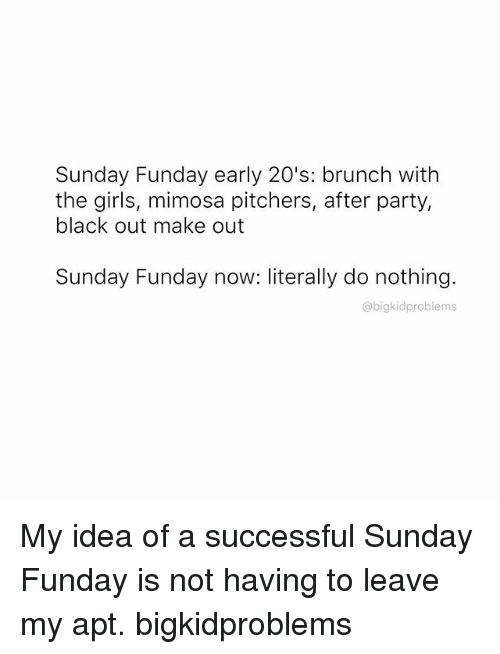 Sunday Funday: Sunday Funday early 20's: brunch with  the girls, mimosa pitchers, after part  black out make out  Sunday Funday now: literally do nothing.  abigkidproblems My idea of a successful Sunday Funday is not having to leave my apt. bigkidproblems