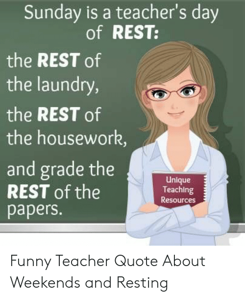 Weekends: Sunday is a teacher's day  of REST:  the REST of  the laundry,  the REST of  the housework,  and grade the  REST of the  papers.  Unlque  Teaching  Resources Funny Teacher Quote About Weekends and Resting
