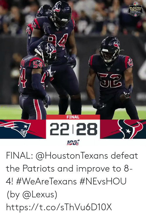 lexus: SUNDAY  NIGHT  FOOTB L  aa  54  FINAL  22 28 FINAL: @HoustonTexans defeat the Patriots and improve to 8-4! #WeAreTexans #NEvsHOU  (by @Lexus) https://t.co/sThVu6D10X