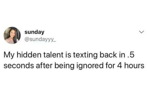 Texting, Sunday, and Humans of Tumblr: sunday  @sundayyy  My hidden talent is texting back in.5  seconds after being ignored for 4 hours