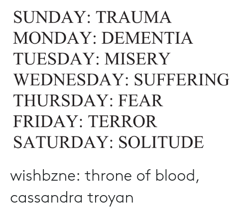 saturday: SUNDAY: TRAUMA  MONDAY: DEMENTIA  TUESDAY: MISERY  WEDNESDAY: SUFFERING  THURSDAY: FEAR  FRIDAY: TERROR  SATURDAY: SOLITUDE wishbzne:    throne of blood, cassandra troyan
