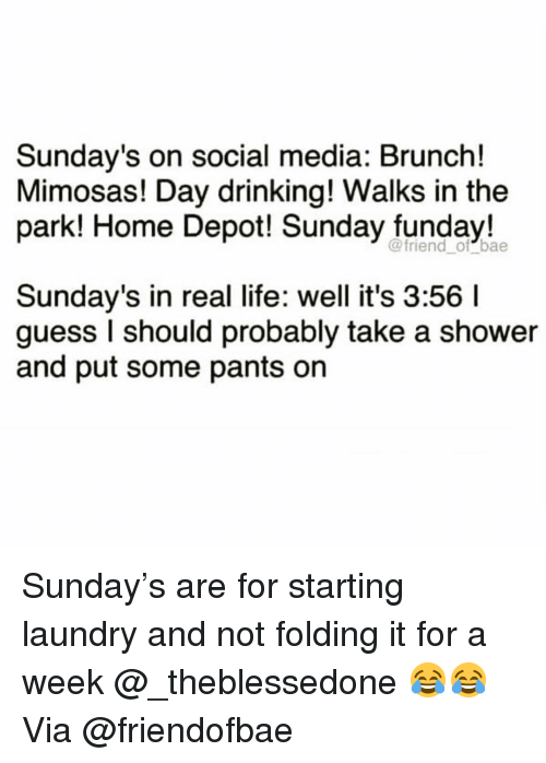 Sunday Funday: Sunday's on social media: Brunch!  Mimosas! Day drinking! Walks in the  park! Home Depot! Sunday funday!  @friend_ of bae  Sunday's in real life: well it's 3:56 I  guess I should probably take a shower  and put some pants on Sunday's are for starting laundry and not folding it for a week @_theblessedone 😂😂 Via @friendofbae