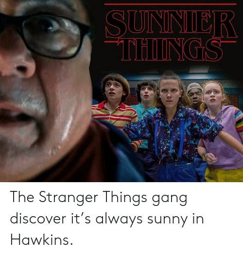 Dank, Gang, and Discover: SUNNIER  THINGS  ARONTEA The Stranger Things gang discover it's always sunny in Hawkins.