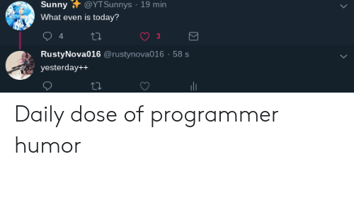dose: Sunny @YTSunnys 19 min  What even is today?  3  RustyNova016 @rustynova016 58 s  yesterday++ Daily dose of programmer humor