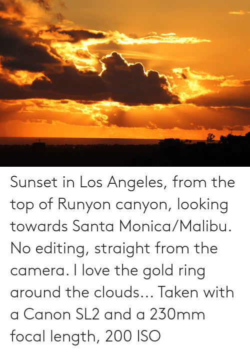 malibu: Sunset in Los Angeles, from the top of Runyon canyon, looking towards Santa Monica/Malibu. No editing, straight from the camera. I love the gold ring around the clouds... Taken with a Canon SL2 and a 230mm focal length, 200 ISO