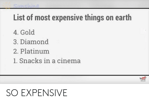 cinema: Sunshine  List of most expensive things on earth  4. Gold  3. Diamond  2. Platinum  1. Snacks in a cinema  You Tube  CLEC TO  sUesCRIPE SO EXPENSIVE