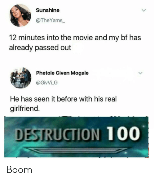 Movie, Girlfriend, and Boom: Sunshine  @TheYams  12 minutes into the movie and my bf has  already passed out  Phetole Given Mogale  @GivVi G  He has seen it before with his real  girlfriend.  DESTRUCTION 100 Boom