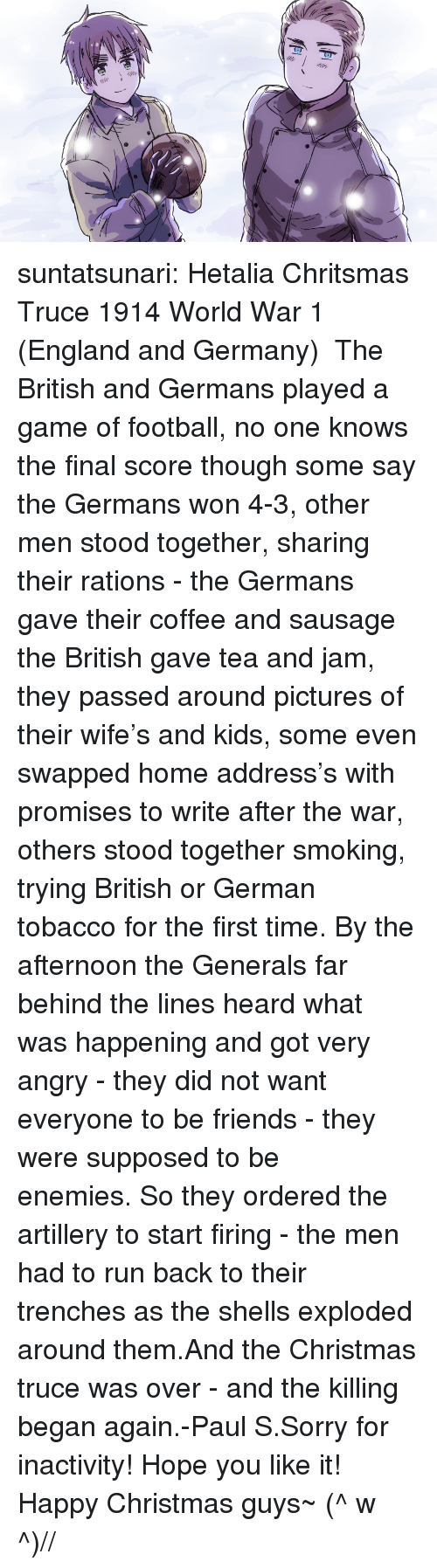 Christmas, England, and Football: suntatsunari:  Hetalia Chritsmas Truce 1914 World War 1 (England and Germany)   The British and Germans played a game of football, no one knows the final score though some say the Germans won 4-3, other men stood together, sharing their rations - the Germans gave their coffee and sausage the British gave tea and jam, they passed around pictures of their wife's and kids, some even swapped home address's with promises to write after the war, others stood together smoking, trying British or German tobacco for the first time. By the afternoon the Generals far behind the lines heard what was happening and got very angry - they did not want everyone to be friends - they were supposed to be enemies. So they ordered the artillery to start firing - the men had to run back to their trenches as the shells exploded around them.And the Christmas truce was over - and the killing began again.-Paul S.Sorry for inactivity! Hope you like it! Happy Christmas guys~ (^ w ^)//