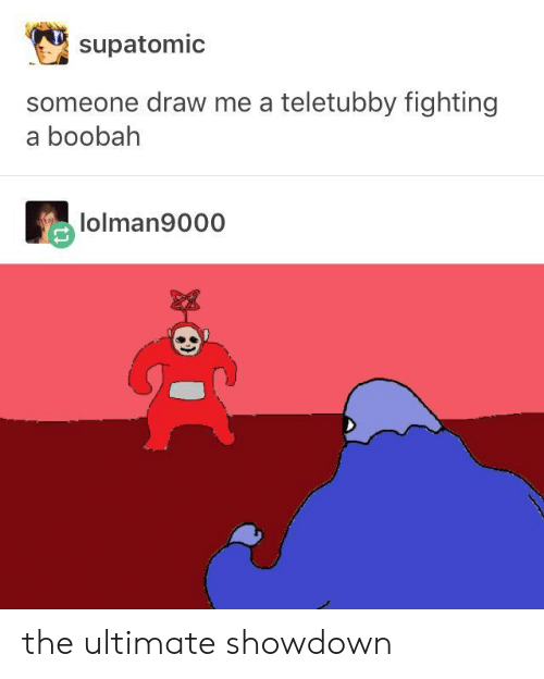 teletubby: supatomic  someone draw me a teletubby fighting  a boobah  lolman9000 the ultimate showdown